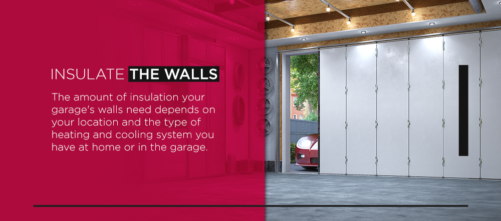 Insulate the Walls The amount of insulation your garage's walls need depends on your location and the type of heating and cooling system you have at home or in the garage.