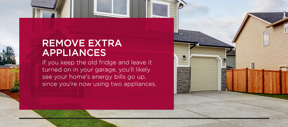Remove Extra Appliances. If you keep the old fridge and leave it turned on in your garage, you'll likely see your home's energy bills go up, since you're now using two appliances.
