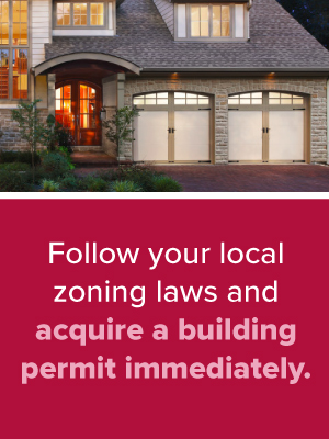 Follow your local zoning laws and acquire a building permit immediately.