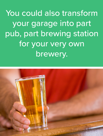 You could also transform your garage intoapart pub, part brewing station foryour very own homebrewery.