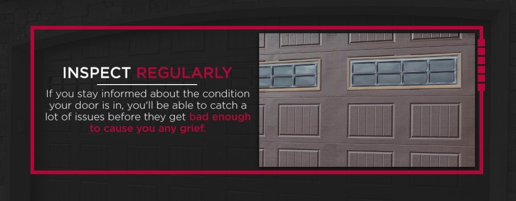 Inspect Regularly - If you stay informed about the condition your door is in, you'll be able to catch a lot of issues before they get bad enough to cause you any grief.