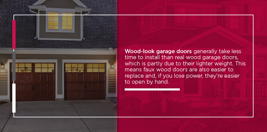 Wood-look garage doors generally take less time to install than real wood garage doors, which is partly due to their lighter weight. This means faux wood doors are also easier to replace and, if you lose power, they're easier to open by hand.