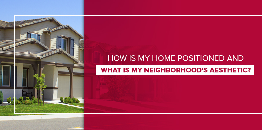 How Is My Home Positioned and What Is My Neighborhood's Aesthetic?