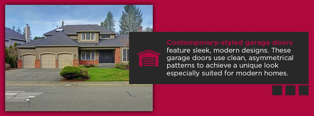 Contemporary-styled garage doors feature sleek, modern designs. These garage doors use clean, asymmetrical patterns to achieve a unique look especially suited for modern homes.