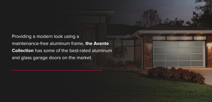 Providing a modern look using a maintenance-free aluminum frame, theAvante Collectionhas some of the best-rated aluminum and glass garage doors on the market.