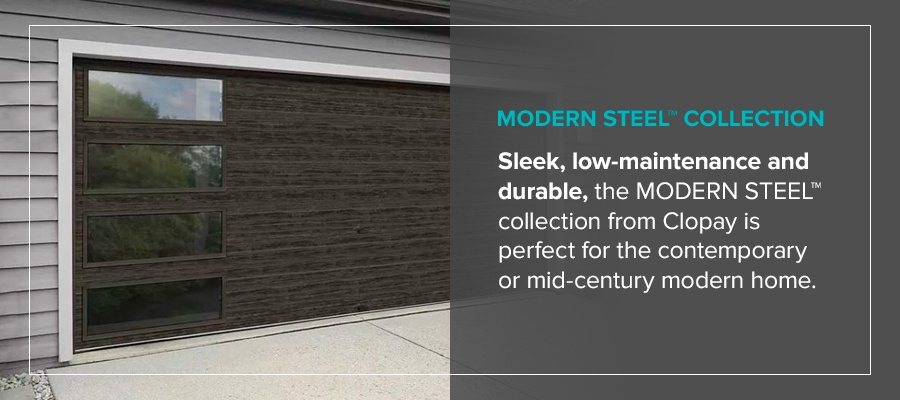 MODERN STEEL™ Collection Sleek, low-maintenance and durable, theMODERN STEEL™ collection from Clopayis perfect for the contemporary or mid-century modern home.