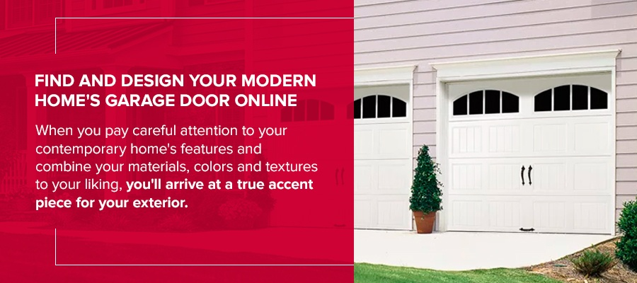 Find and Design Your Modern Home's Garage Door Online When you pay careful attention to your contemporary home's features and combine your materials, colors and textures to your liking, you'll arrive at a true accent piece for your exterior.