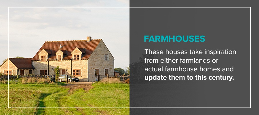 Farmhouses take inspiration from either farmlands or actual farmhouse homes and update them to this century.
