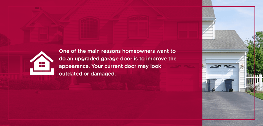 One of the main reasons homeowners want to do an upgraded garage door is to improve the appearance. Your current door may look outdated or damaged.