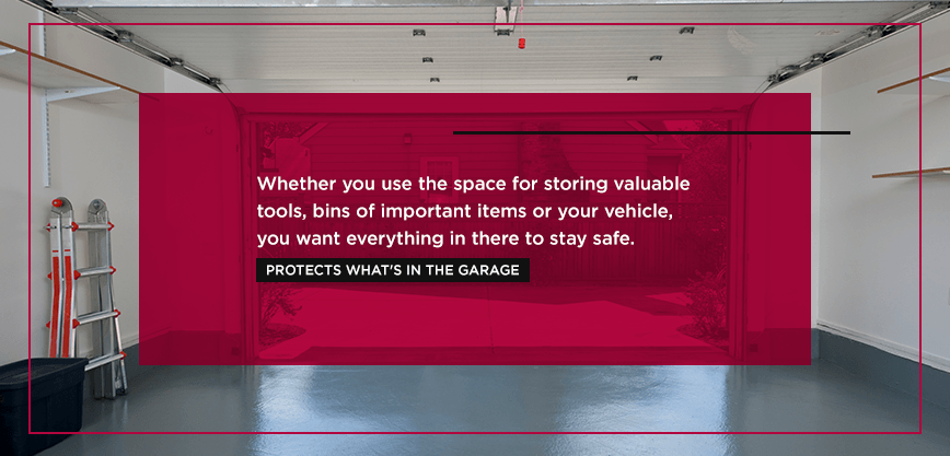 Whether you use the space for storing valuable tools, bins of important items or your vehicle, you want everything in there to stay safe.