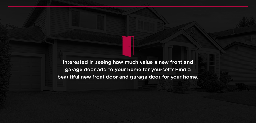 Interested in seeinghow much value a new front and garage door add to your home for yourself? Find a beautiful new front door and garage door for your home.