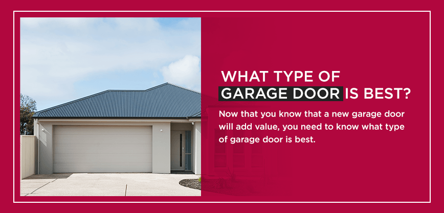What Type of Garage Door Is Best? Now that you know that a new garage door will add value, you need to know what type of garage door is best.