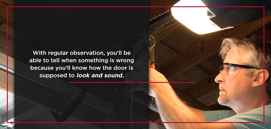 With regular observation, you'll be able to tell when something is wrong because you'll know how the door is supposed to look and sound.