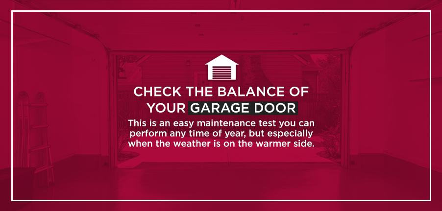 Check the Balance of Your Garage Door: This is an easy maintenance test you can perform any time of year, but especially when the weather is on the warmer side.