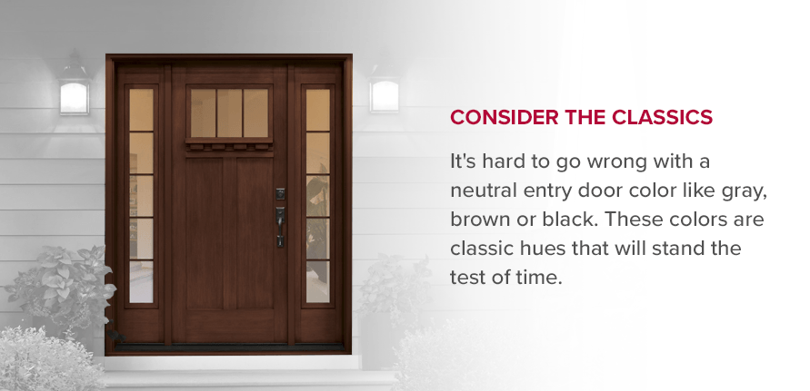 Consider the Classics It's hard to go wrong with a neutral entry door color like gray, brown or black. These colors are classic hues that will stand the test of time.