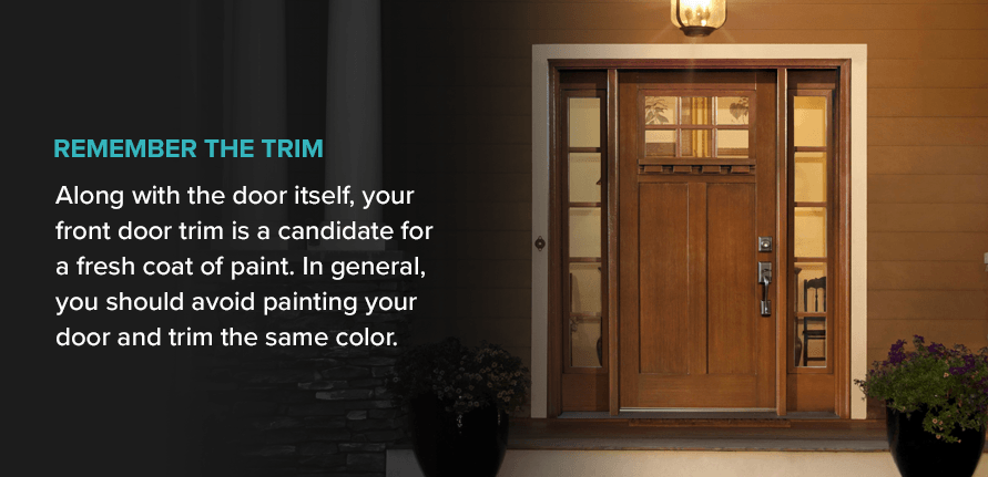 Remember the Trim Along with the door itself, your front door trim is a candidate for a fresh coat of paint. In general, you should avoid painting your door and trim the same color.